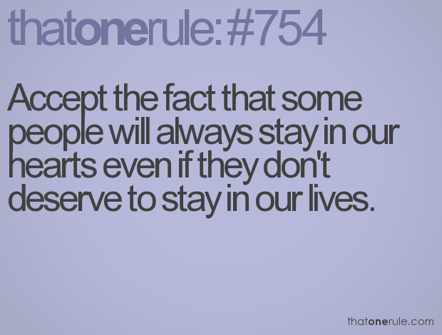 Accept the fact that some people will always stay in our hearts even if they don't deserve to stay in our lives.