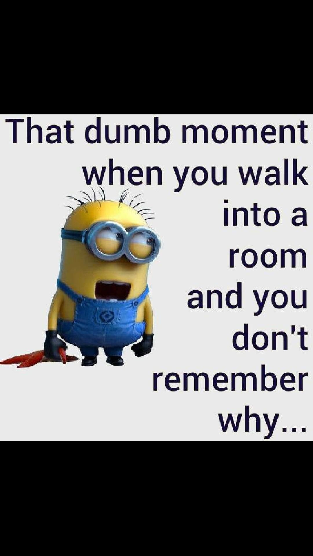 That dumb moment when you walk into a room