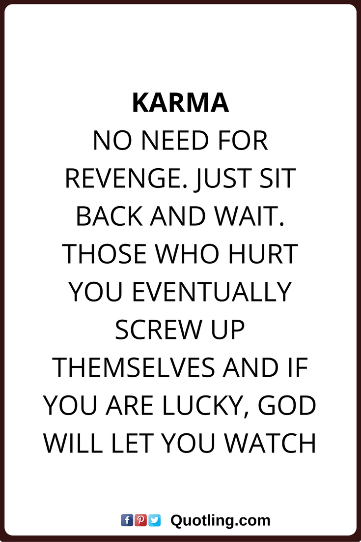 Karma Quotes Karma No Need For Revenge Just Sit Back And Wait Those Who Hurt You Eventually Screw Up Themselv Karma Quotes Funny Karma Quotes Revenge Quotes