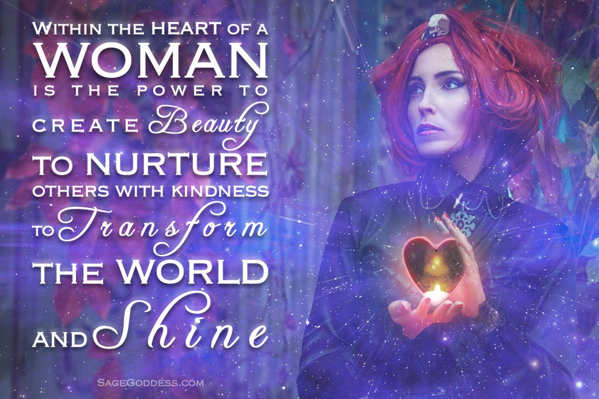 Within the heart of a woman is the power to transform the
