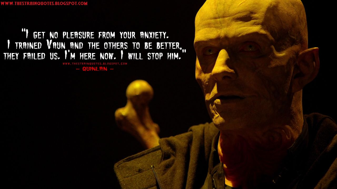 Quinlan: I get no pleasure from your anxiety. I trained Vaun and the others to be better, they failed us. I'm here now. I will stop him.  http://thestrainquotes.blogspot.com/2015/08/i-get-no-pleasure-from-your-anxiety-i.html #TheStrain