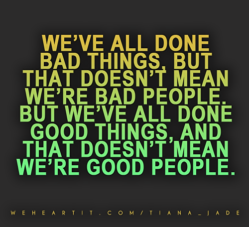 We've all done bad things, but that doesn't mean we're bad people. But we've all done good things, and that doesn't mean we're good people.  #saying #sayings #quote #text #words #bad #good #people
