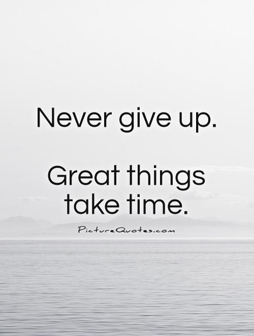 Never Give Up Quotes Picture Quotes Never Give Up Quotes Never Give Up Great Things Take Time