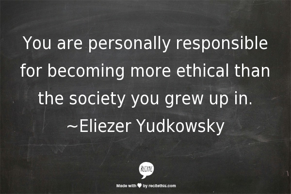 .You are personally responsible for becoming more ethical than the society you grew up in.  #kindness #integrity #character