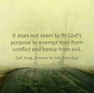 It does not seem to fit God's purpose to exempt man from conflict and hence from evil. ~Carl Jung, Answer to Job, Para 659.