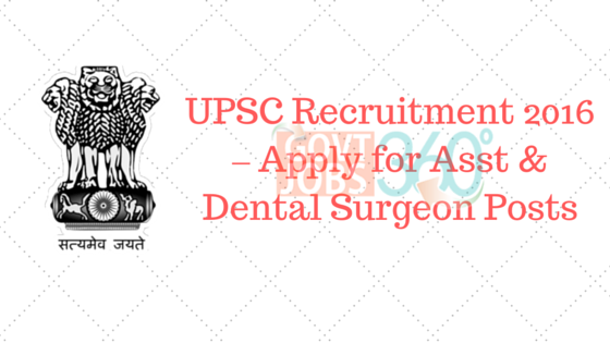 UPSC Recruitment 2016 – Apply for Asst & Dental Surgeon Posts