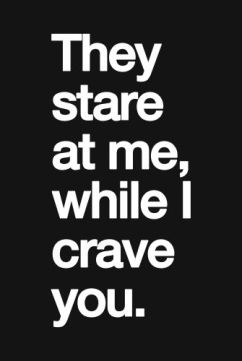 they stare at me, While I crave you