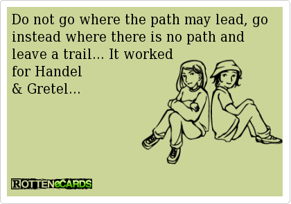 Do not go where the path may lead, go instead where there is no path and leave a trail... It worked for Handel