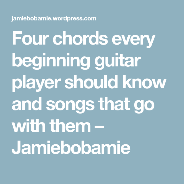 Four chords every beginning guitar player should know and songs that ...