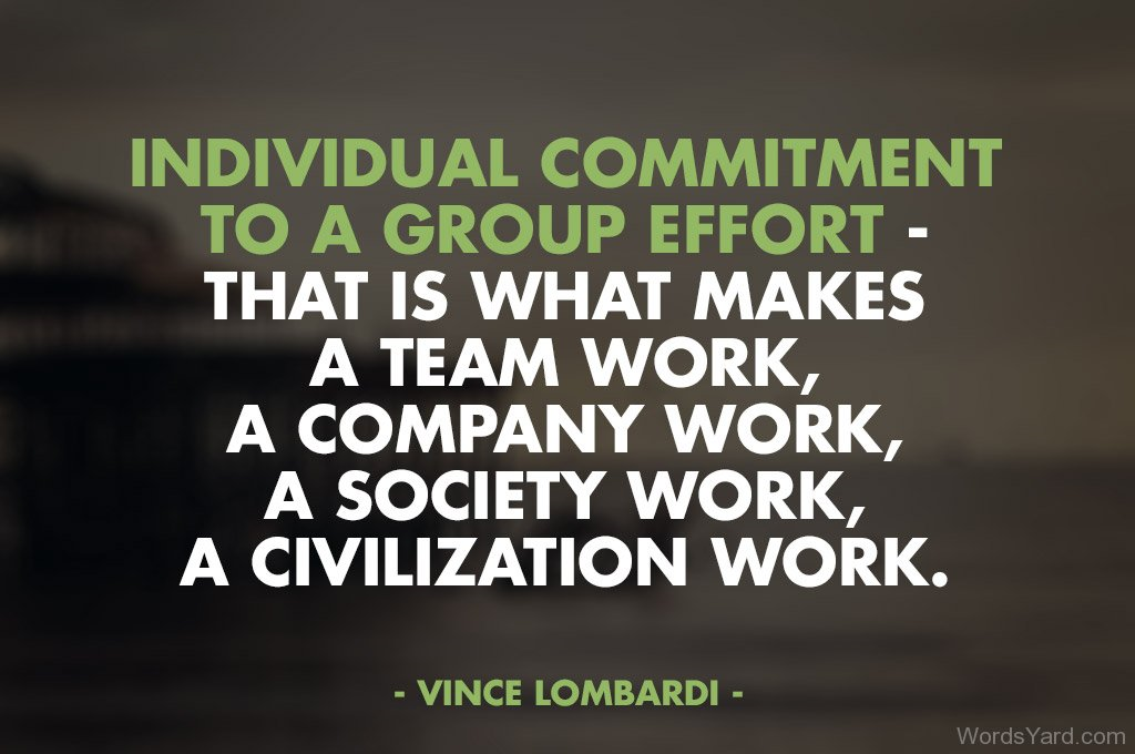 Individual commitment to a group effort – It's what makes a team