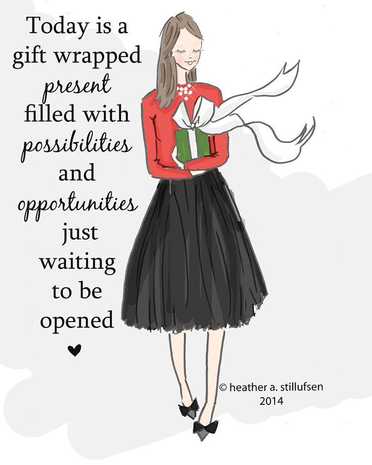 Today is a gift wrapped present filled with possibilities and opportunities just waiting to be opened..