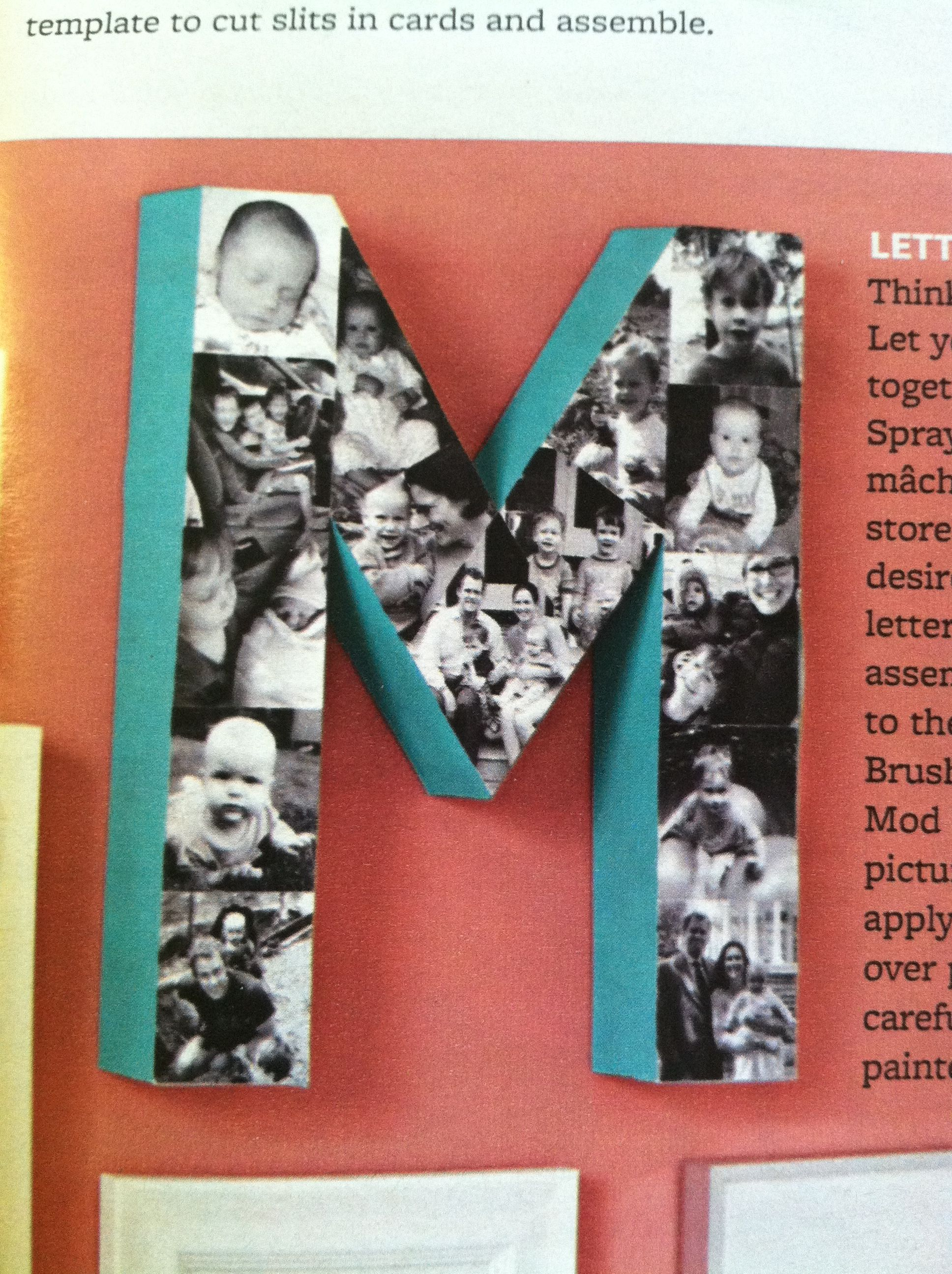 Spray paint a papier mâché letter from a crafts store. Lay pictures in desired order on top of letter, cutting to fit. To assemble, place pictures to the side in letter shape. Brush top of letter with Mod Podge, then place pictures. When finished, apply layer of Mod Podge over pictures only, being careful not to get it on painted part of letter.