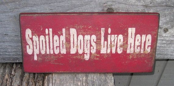 Great sign for the Dog people out there. You probably spoil yours as much as I do! Red with linen lettering is shown in the photo. However, our signs