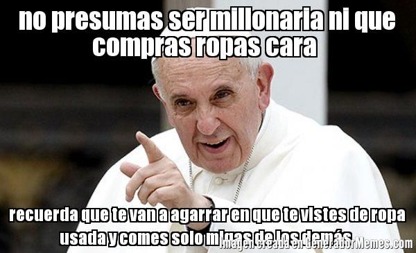 Jajajaja este Papa si que sabe tu concidion