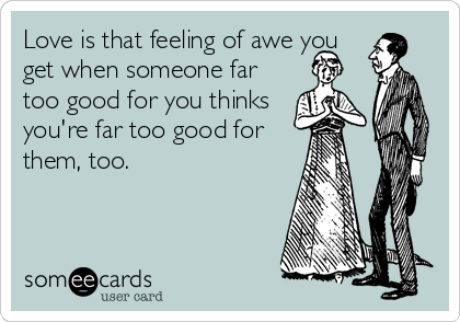 Love Is That Feeling Of Awe You Get When Someone Far Too Good For You Thinks You Re Far Too Good For Them Too Quotes Funny Quotes Feelings