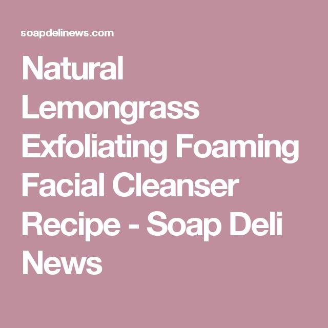 Natural Lemongrass Exfoliating Foaming Facial Cleanser Recipe - Soap Deli News