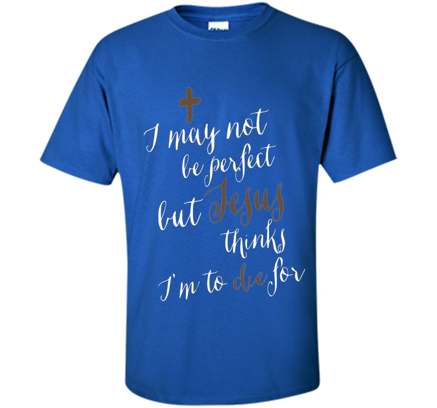I may not be perfect but Jesus thinks I'm to die for T-shirt
