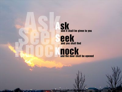 """Ask and it will be given to you; seek and you will find; knock and the door will be opened to you.""  -Matthew 7:7"