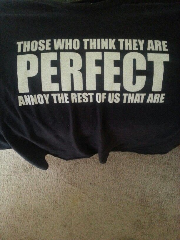 Todays theme tee shirt of the day... those that think they are PEEFECT, annoy the rest of us that are:)
