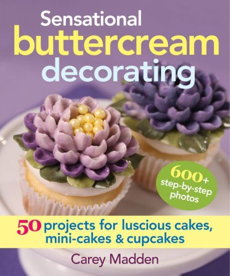 Sensational Buttercream Decorating By Carey Madden Beautiful And Tasty Cakes Made Easy Cookbook Review Buttercream Decorating Cupcake Cakes Cake Decorating