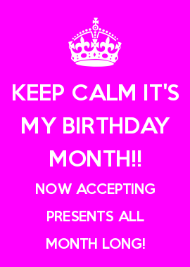 KEEP CALM ITS MY BIRTHDAY MONTH NOW ACCEPTING PRESENTS ALL LONG