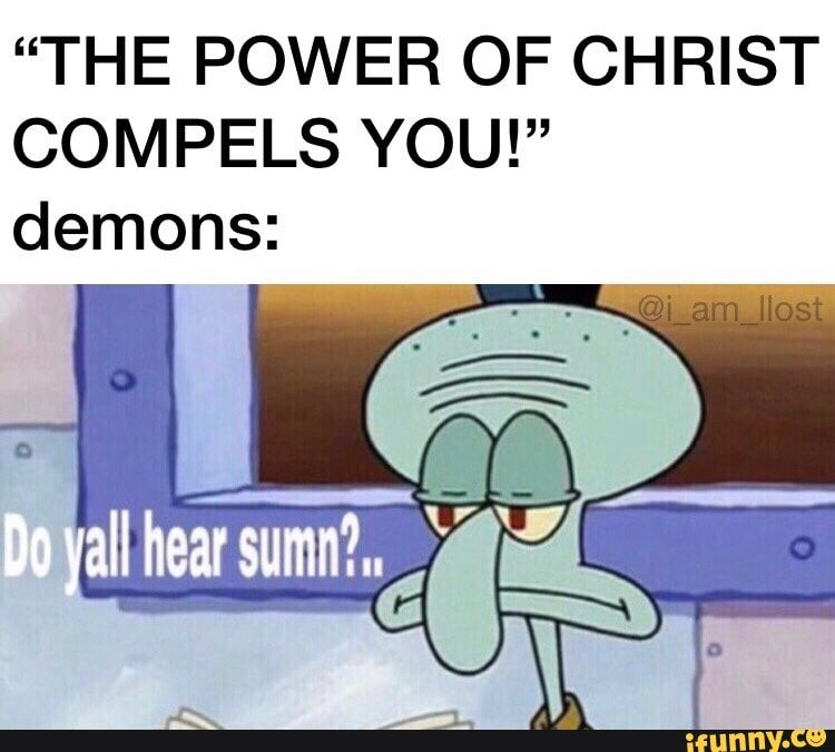 The Power Of Christ Compels You Demons Ifunny Memes Relatable Funny Memes
