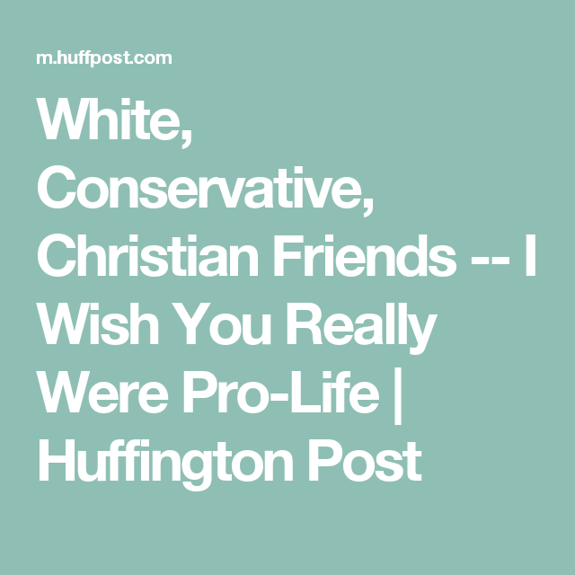 White, Conservative, Christian Friends -- I Wish You Really Were Pro-Life | Huffington Post