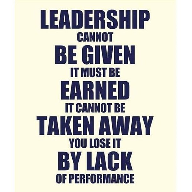Leadership cannot be given.  It must be earned.  It cannot be taken away.  You lose it by lack of performance.   #Leadership #Wisdom