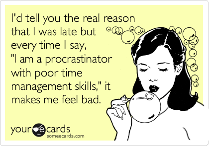 I D Tell You The Real Reason That I Was Late But Every Time I Say I Am A Procrastinator With Poor Time Management Skills It Makes Me Feel Bad Funny Quotes