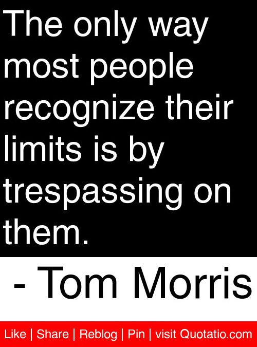 The Only Way Most People Recognize Their Limits Is By Trespassing