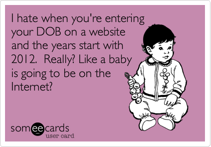 I hate when you're entering your DOB on a website and the years start with 2012. Really? Like a baby is going to be on the Internet?