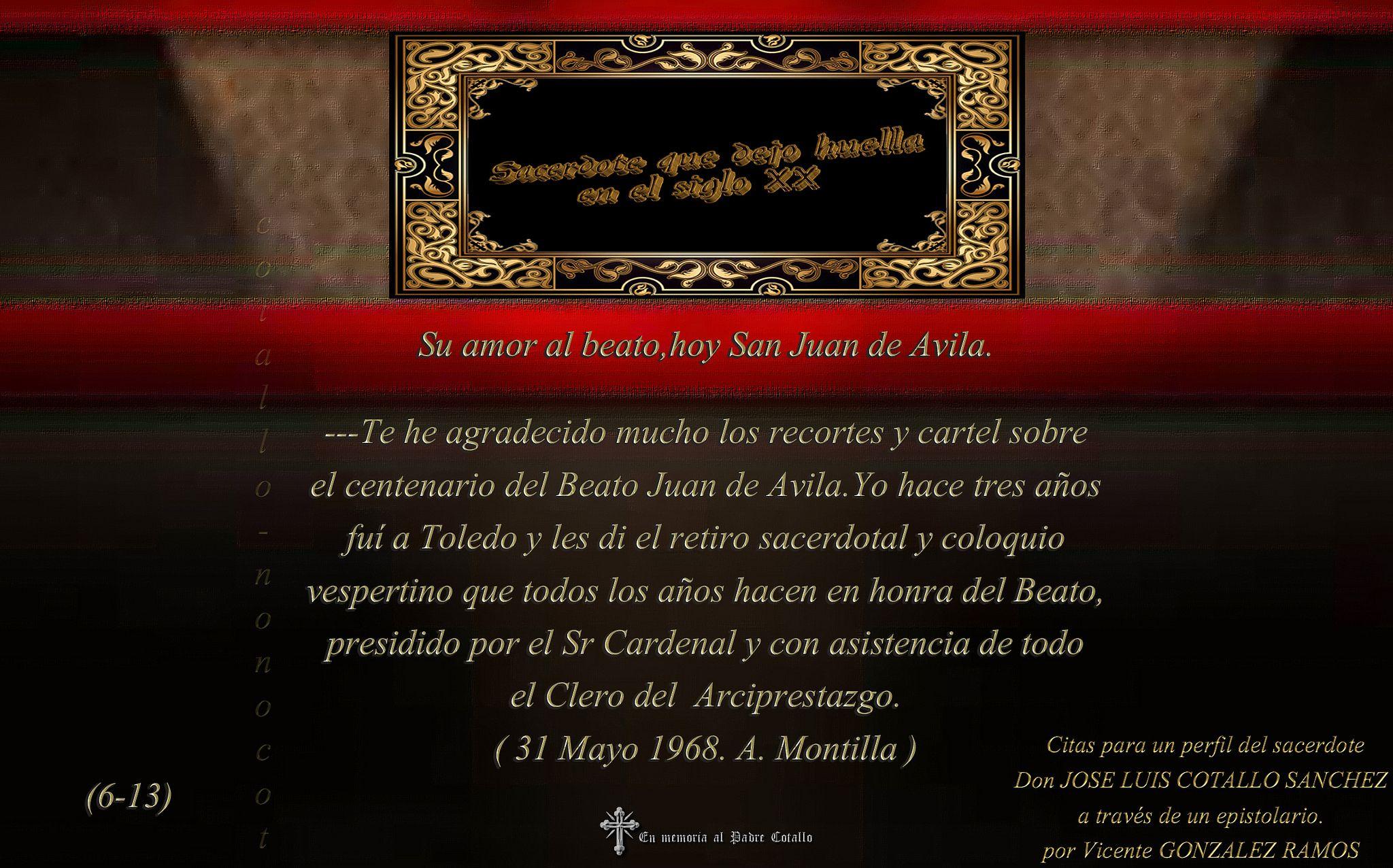https://flic.kr/p/A9kRKa | Epistolario.(6-13).(Dedicado  al P.Cotallo) |  Su amor al beato,hoy San Juan de Avila.   ---Te he agradecido mucho los recortes y cartel sobre  el centenario del Beato Juan de Avila.Yo hace tres años fuí a Toledo y les di el retiro sacerdotal y coloquio vespertino que todos los años hacen en honra del Beato, presidido por el Sr Cardenal y con asistencia de todo  el Clero del  Arciprestazgo. ( 31 Mayo 1968. A. Montilla )
