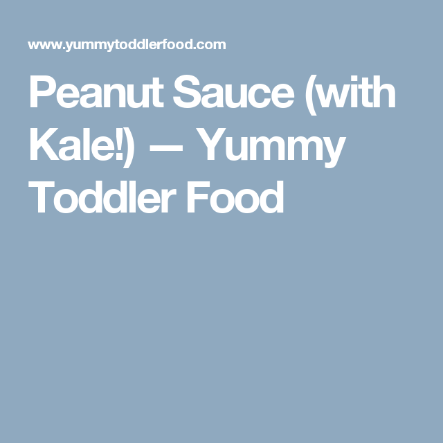 Peanut Sauce (with Kale!) — Yummy Toddler Food