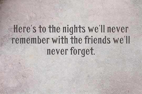 Heres To The Nights Well Never Remember With The Friends Well Never Forget Drinking With Friends Quotes Outing With Friends Quotes Friends Quotes