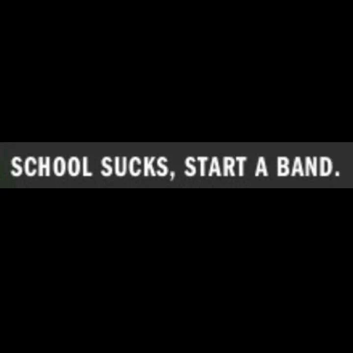 School sucks, start a band.