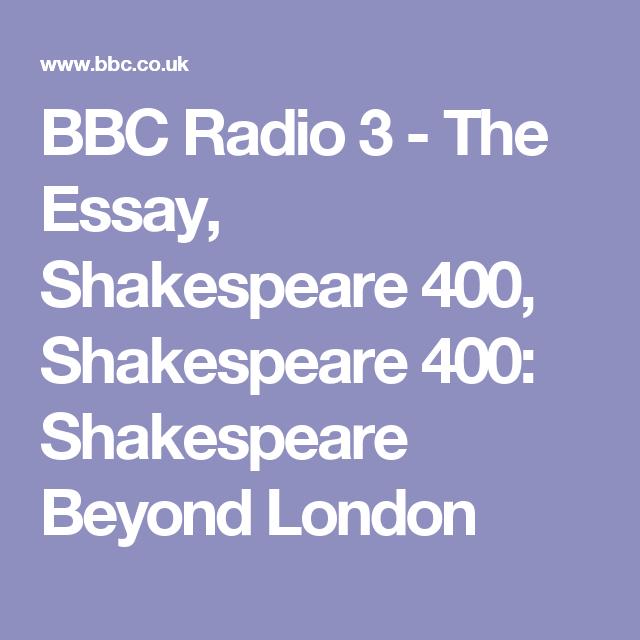 bbc radio the essay shakespeare shakespeare  bbc radio 3 the essay shakespeare 400 shakespeare 400 shakespeare beyond london