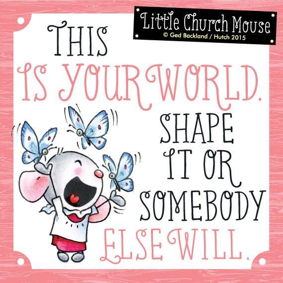 Are you shaping your own world? <3 LIKE & share a Little Church Mouse to spread the mission of smiles & hope today!