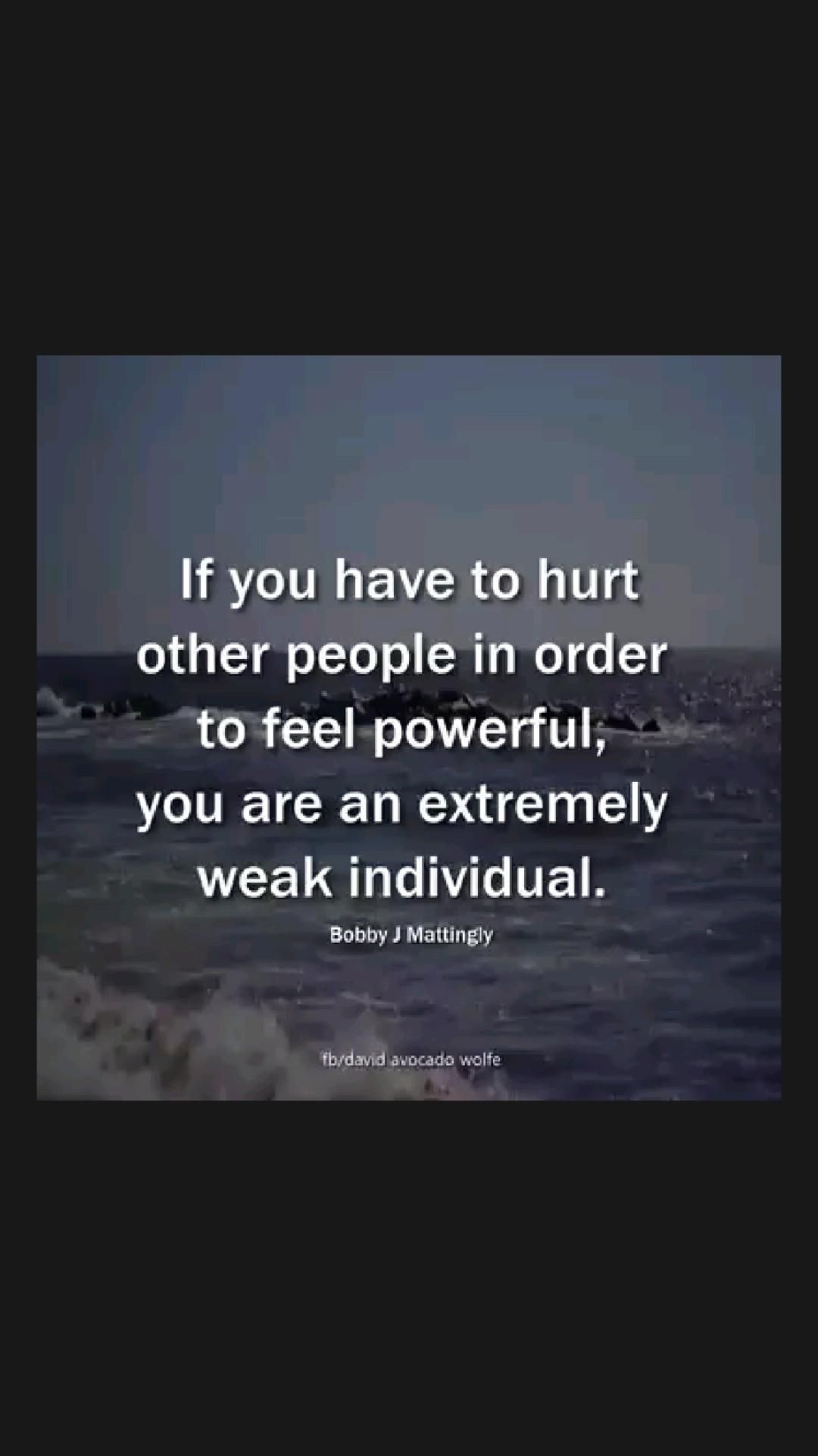 If you hurt other people in order to feel powerful. you are an extremely weak individual.