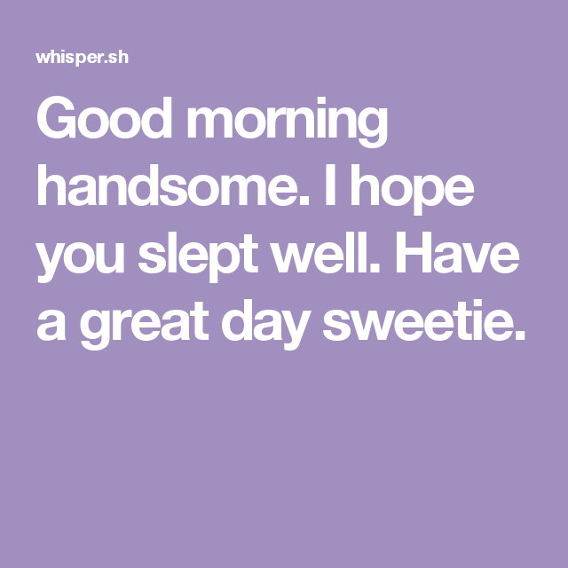 Good Morning Handsome I Hope You Slept Well Have A Great Day