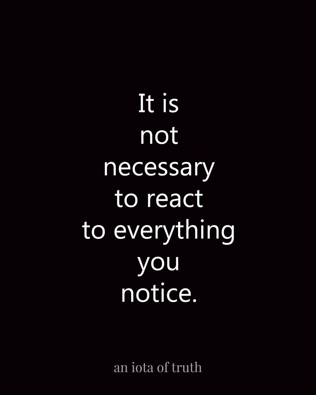 It is not necessary to react to everything you notice. - an iota of truth