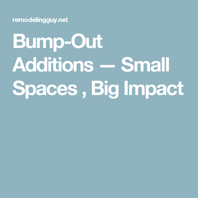 Bump-Out Additions — Small Spaces , Big Impact