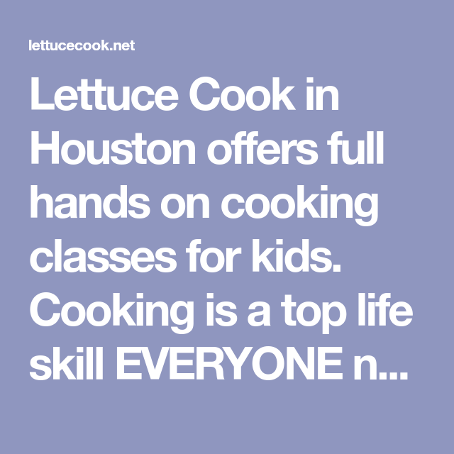 Lettuce Cook In Houston Offers Full Hands On Cooking Classes For Kids Cooking Is A Top Life Skill Everyone Ne Cooking Classes For Kids Cooking Classes Cooking