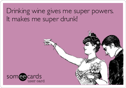 Drinking wine gives me super powers. It makes me super drunk!