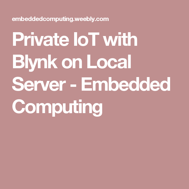 Private IoT with Blynk on Local Server - Embedded Computing