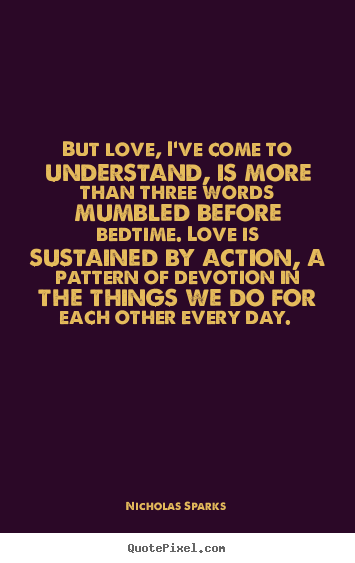 But Love Ive Come To Understand Is More Than These Words Mumbled Before Bedtime Love Is Sustained By Action A Pattern Of Devotion In The Things We Do