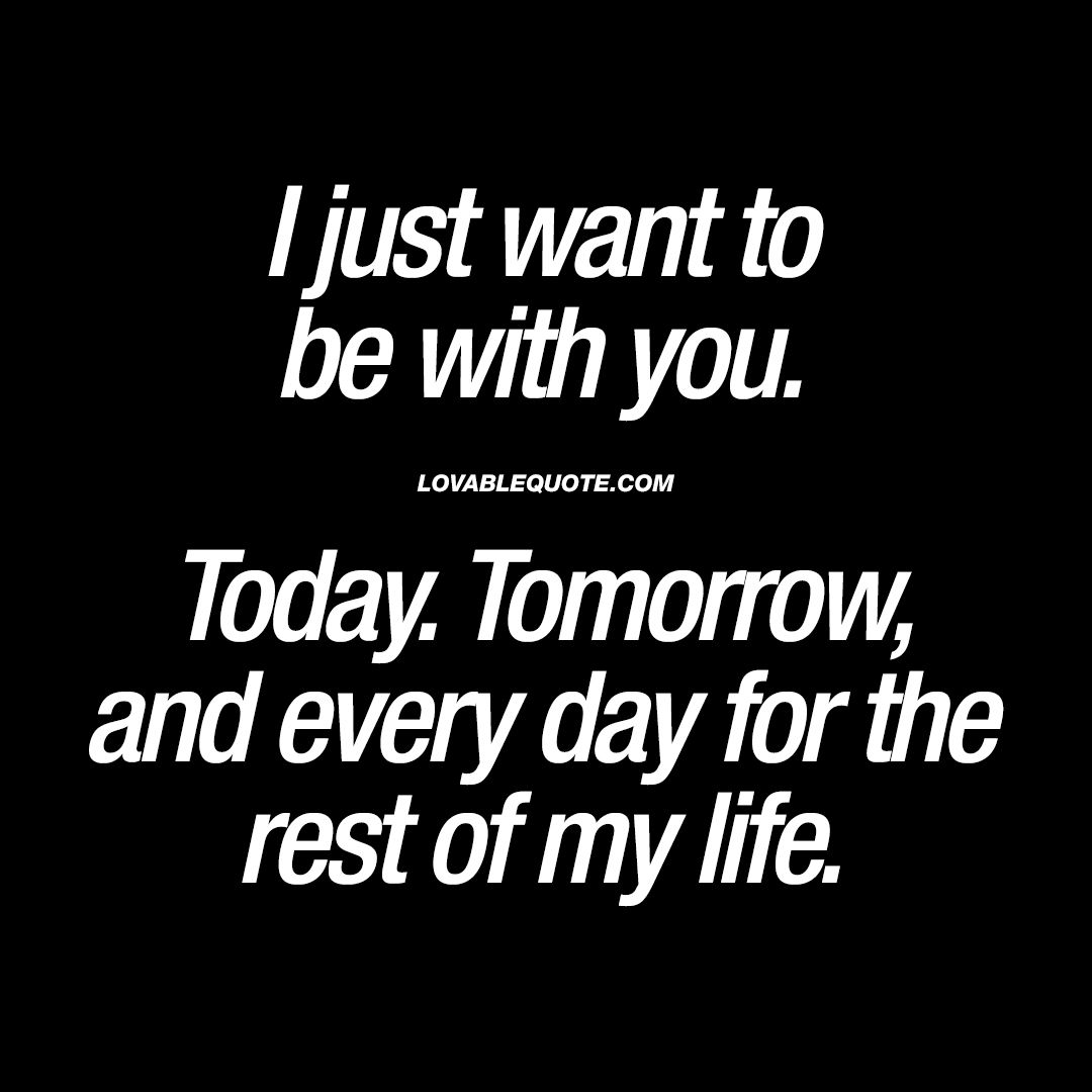 I just want to be with you. Today. Tomorrow, and every day ...