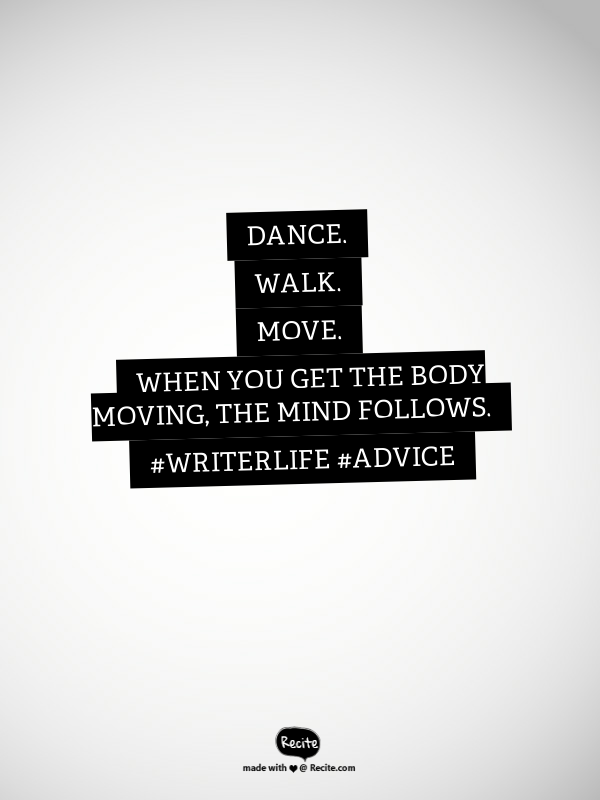 Dance. Walk. Move. When you get the body moving, the mind follows.   #WriterLife #Advice - Quote From Recite.com #RECITE #QUOTE