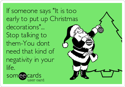 if someone says it is too early to put up christmas decorations stop talking to them you dont need that kind of negativity in your life - Is November Too Early For Christmas Decorations