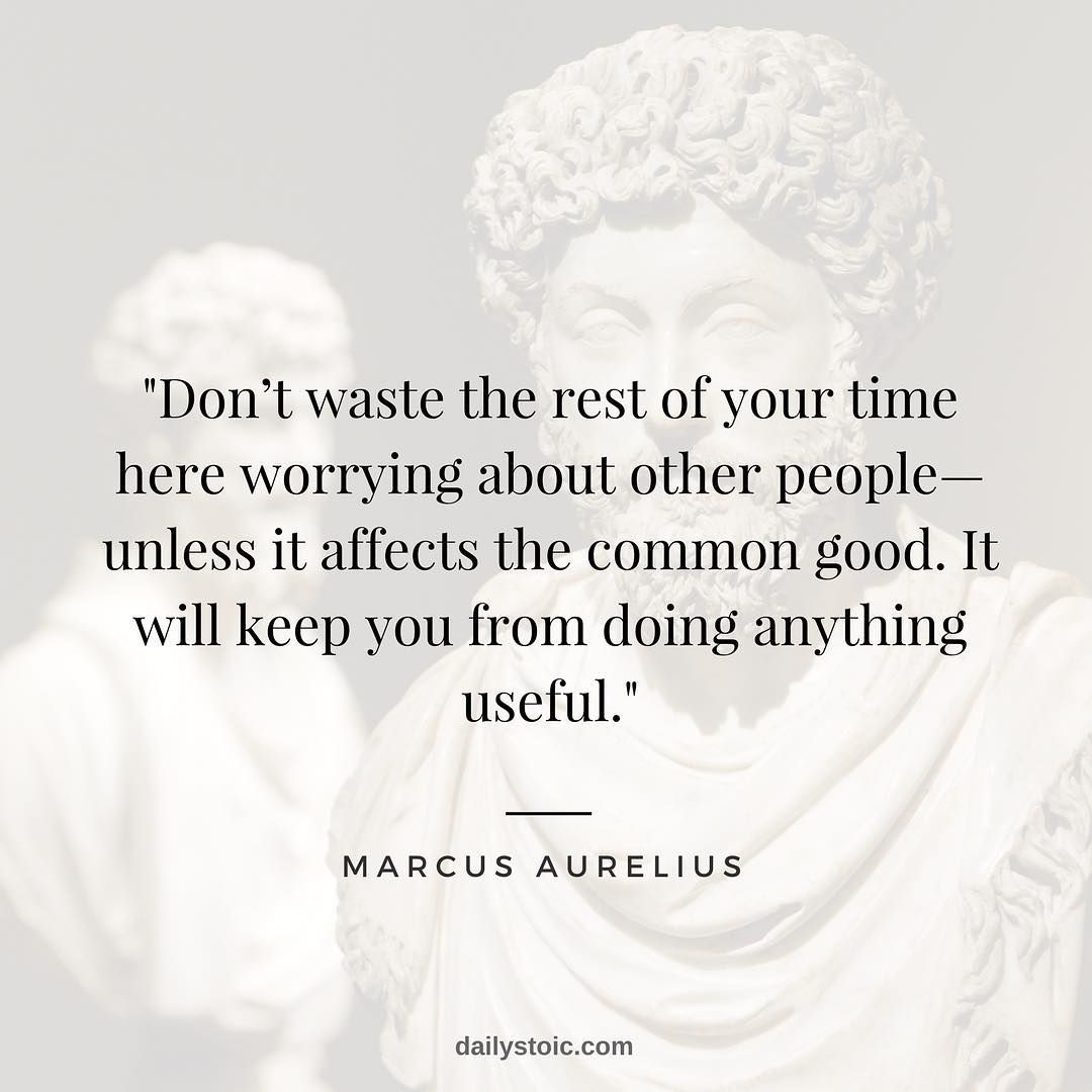 Dont Waste The Rest Of Your Time Here Worrying About Other Peopleunless It Affects The Common Stoicism Quotes Stoic Quotes Philosophy Quotes