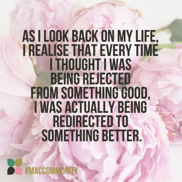 As I look back on my life, I realise that every time I thought I was being rejected from something good, I was actually being redirected to something better.